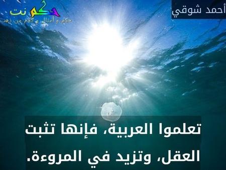 تعلموا العربية، فإنها تثبت العقل، وتزيد في المروءة.-أحمد شوقي