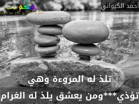 تلذ له المروءة وهي تؤذي***ومن يعشق يلذ له الغرام-أحمد الكيواني