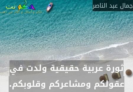 ثورة عربية حقيقية ولدت في عقولكم ومشاعركم وقلوبكم.-جمال عبد الناصر