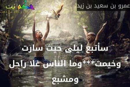 سأتبع ليلى حيث سارت وخيمت***وما الناس غلا راحل ومشبع-عمرو بن سعيد بن زيد