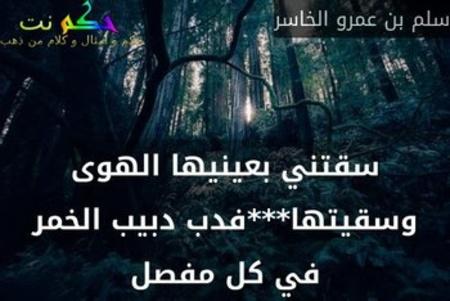 سقتني بعينيها الهوى وسقيتها***فدب دبيب الخمر في كل مفصل-سلم بن عمرو الخاسر