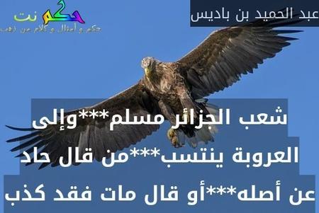 شعب الجزائر مسلم***وإلى العروبة ينتسب***من قال حاد عن أصله***أو قال مات فقد كذب-عبد الحميد بن باديس
