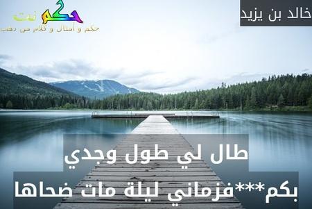 طال لي طول وجدي بكم***فزماني ليلة مات ضحاها-خالد بن يزيد