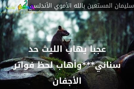 عجبا يهاب الليث حد سناني***وأهاب لحظ فواتر الأجفان-سليمان المستعين بالله الأموي الأندلسي