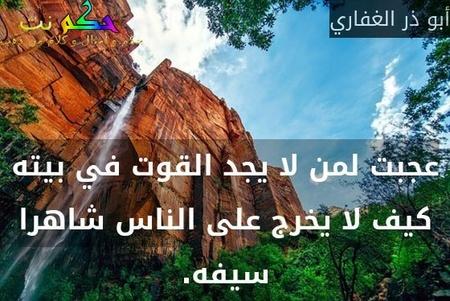 عجبت لمن لا يجد القوت في بيته كيف لا يخرج على الناس شاهرا سيفه.-أبو ذر الغفاري