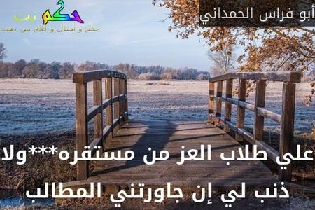 علي طلاب العز من مستقره***ولا ذنب لي إن جاورتني المطالب-أبو فراس الحمداني