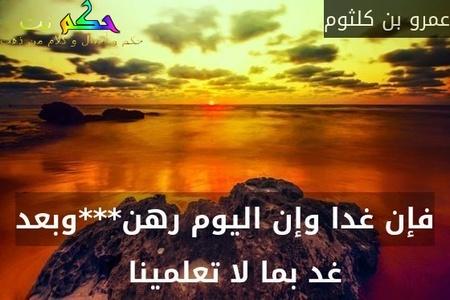 فإن غدا وإن اليوم رهن***وبعد غد بما لا تعلمينا  -عمرو بن كلثوم