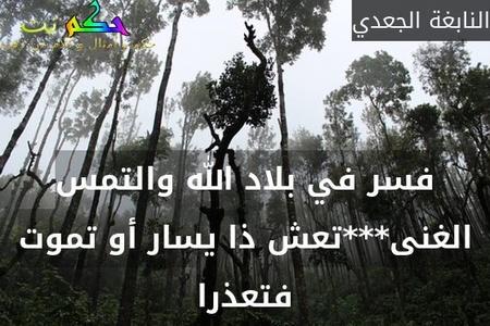 فسر في بلاد الله والتمس الغنى***تعش ذا يسار أو تموت فتعذرا-النابغة الجعدي