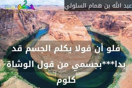 فلو أن قولا يكلم الجسم قد بدا***بجسمي من قول الوشاة كلوم-عبد الله بن همام السلولي