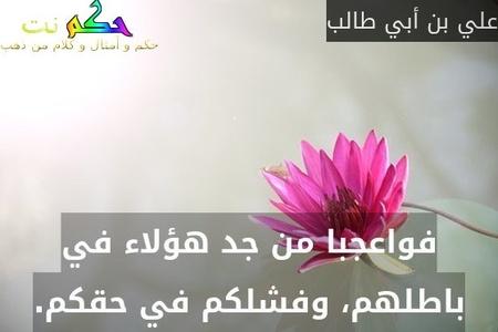 فواعجبا من جد هؤلاء في باطلهم، وفشلكم في حقكم.-علي بن أبي طالب