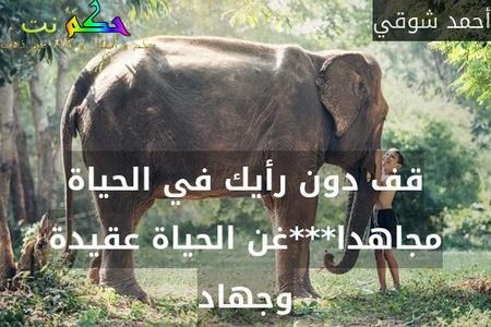 قف دون رأيك في الحياة مجاهدا***غن الحياة عقيدة وجهاد-أحمد شوقي