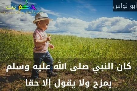كان النبي صلى الله عليه وسلم يمزح ولا يقول إلا حقا-أبو نواس