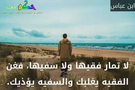 لا تمار فقيها ولا سفيها، فغن الفقيه يغلبك والسفيه يؤذيك.-ابن عباس