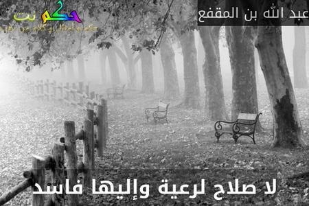 لا صلاح لرعية وإليها فاسد-عبد الله بن المقفع