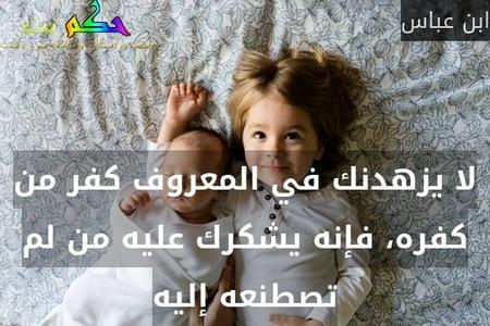 لا يزهدنك في المعروف كفر من كفره، فإنه يشكرك عليه من لم تصطنعه إليه-ابن عباس