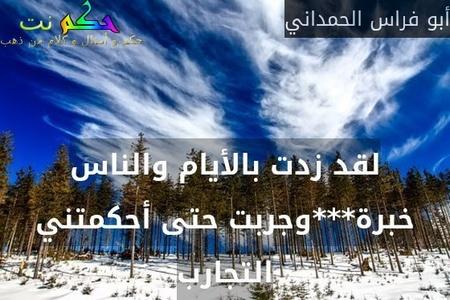 لقد زدت بالأيام والناس خبرة***وجربت حتى أحكمتني التجارب-أبو فراس الحمداني