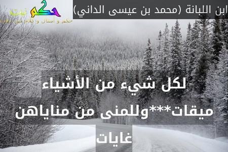 لكل شيء من الأشياء ميقات***وللمنى من مناياهن غايات-ابن اللبانة (محمد بن عيسى الداني)