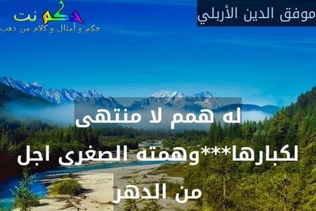 له همم لا منتهى لكبارها***وهمته الصغرى اجل من الدهر-موفق الدين الأربلي