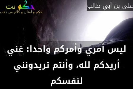 ليس أمري وأمركم واحدا: غني أريدكم لله، وأنتم تريدونني لنفسكم-علي بن أبي طالب