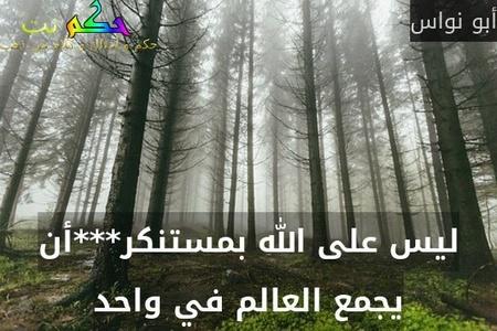 ليس على الله بمستنكر***أن يجمع العالم في واحد-أبو نواس