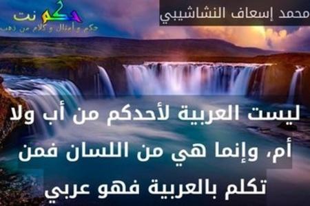 ليست العربية لأحدكم من أب ولا أم، وإنما هي من اللسان فمن تكلم بالعربية فهو عربي-محمد إسعاف النشاشيبي