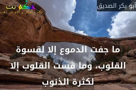 ما جفت الدموع إلا لقسوة القلوب، وما قست القلوب إلا لكثرة الذنوب-أبو بكر الصديق