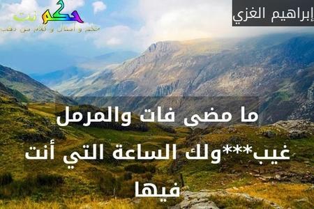 ما مضى فات والمرمل غيب***ولك الساعة التي أنت فيها-إبراهيم الغزي