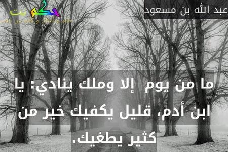 ما من يوم  إلا وملك ينادي: يا ابن أدم، قليل يكفيك خير من كثير يطغيك.-عبد الله بن مسعود