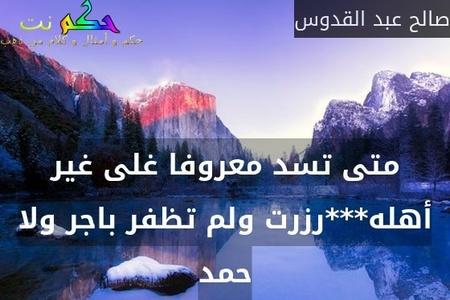 متى تسد معروفا غلى غير أهله***رزرت ولم تظفر باجر ولا حمد-صالح عبد القدوس