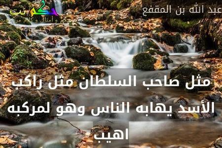 مثل صاحب السلطان مثل راكب الأسد يهابه الناس وهو لمركبه اهيب-عبد الله بن المقفع