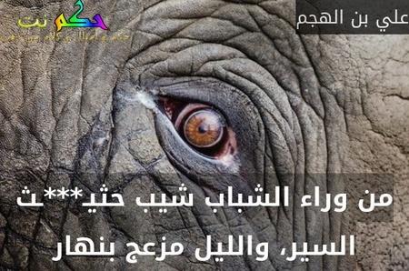 من وراء الشباب شيب حثيـ***ـث السير، والليل مزعج بنهار-علي بن الهجم