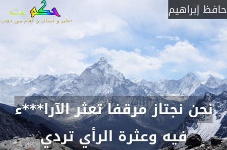 نحن نجتاز مرقفا تعثر الآرا***ء فيه وعثرة الرأي تردي-حافظ إبراهيم