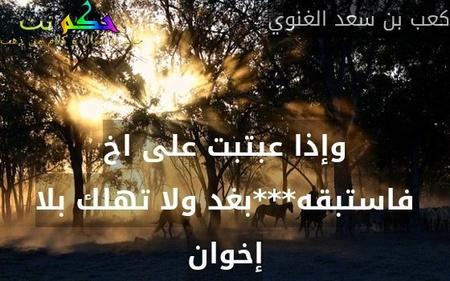 وإذا عبتبت على اخ فاستبقه***بغد ولا تهلك بلا إخوان-كعب بن سعد الغنوي