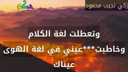 وتعطلت لغة الكلام وخاطبت***عيني في لغة الهوى عيناك-زكي نجيب محمود