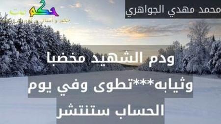 ودم الشهيد مخضبا وثيابه***تطوى وفي يوم الحساب ستنتشر-محمد مهدي الجواهري