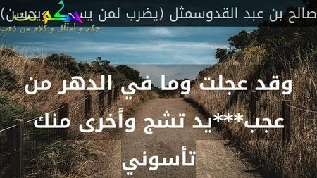وقد عجلت وما في الدهر من عجب***يد تشج وأخرى منك تأسوني-صالح بن عبد القدوسمثل (يضرب لمن يسيء ويحسن)