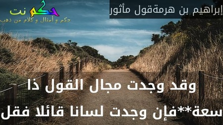 وقد وجدت مجال القول ذا سعة**فإن وجدت لسانا قائلا فقل-إبراهيم بن هرمةقول مأثور
