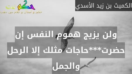 ولن يزيج هموم النفس إن حضرت***حاجات مثلك إلا الرحل والجمل-الكميث بن زيد الأسدي