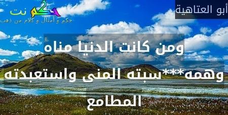 ومن كانت الدنيا مناه وهمه***سبته المنى واستعبدته المطامع-أبو العتاهية