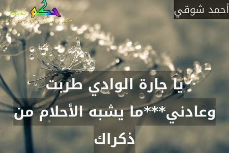 يا جارة الوادي طربت وعادني***ما يشبه الأحلام من ذكراك-أحمد شوقي