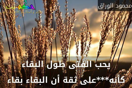 يحب الفتى طول البقاء كأنه***على ثقة أن البقاء بقاء-محمود الوراق