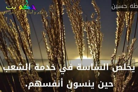 يخلص الساسة في خدمة الشعب حين ينسون أنفسهم.-طه حسين
