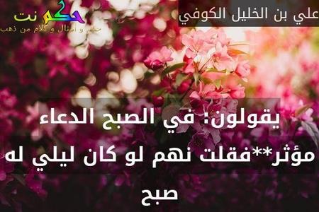 يقولون: في الصبح الدعاء مؤثر**فقلت نهم لو كان ليلي له صبح-علي بن الخليل الكوفي