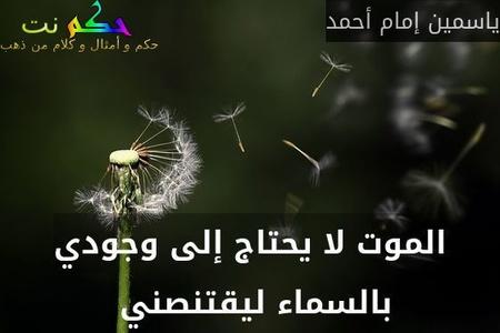 الموت لا يحتاج إلى وجودي بالسماء ليقتنصني -ياسمين إمام أحمد