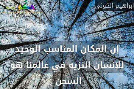 إن المكان المناسب الوحيد للإنسان النزيه في عالمنا هو السجن -إبراهيم الكوني