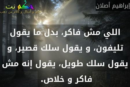 اللي مش فاكر، بدل ما يقول تليفون، و يقول سلك قصير، و يقول سلك طويل، يقول إنه مش فاكر و خلاص. -إبراهيم أصلان