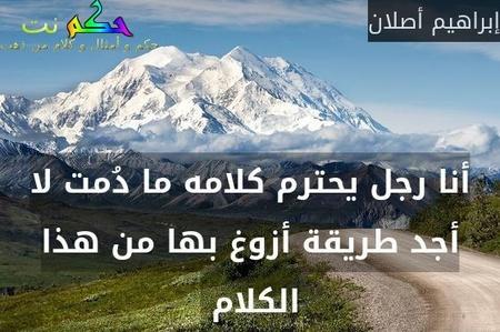 أنا رجل يحترم كلامه ما دُمت لا أجد طريقة أزوغ بها من هذا الكلام -إبراهيم أصلان