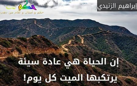 إن الحياة هي عادة سيئة يرتكبها الميت كل يوم! -إبراهيم الزنيدي