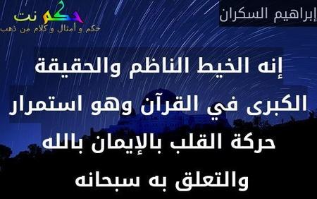 إنه الخيط الناظم والحقيقة الكبرى في القرآن وهو استمرار حركة القلب بالإيمان بالله والتعلق به سبحانه -إبراهيم السكران