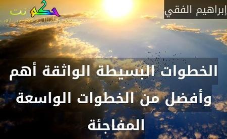 الخطوات البسيطة الواثقة أهم وأفضل من الخطوات الواسعة المفاجئة -إبراهيم الفقي